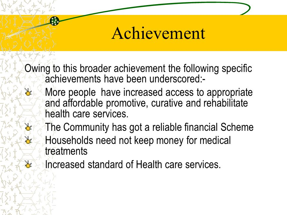 Achievement Owing to this broader achievement the following specific achievements have been underscored:- More people have increased access to appropriate and affordable promotive, curative and rehabilitate health care services.