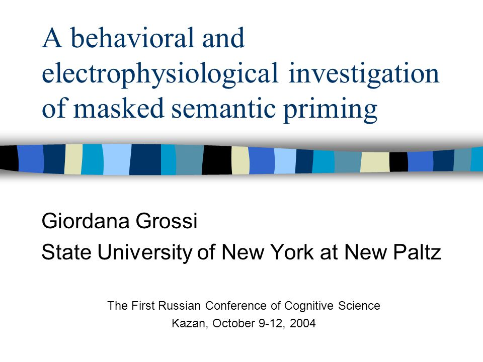 A behavioral and electrophysiological investigation of masked semantic priming Giordana Grossi State University of New York at New Paltz The First Russian Conference of Cognitive Science Kazan, October 9-12, 2004