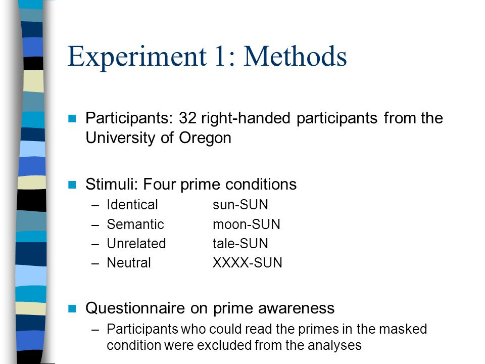 Experiment 1: Methods Participants: 32 right-handed participants from the University of Oregon Stimuli: Four prime conditions –Identical sun-SUN –Semantic moon-SUN –Unrelated tale-SUN –Neutral XXXX-SUN Questionnaire on prime awareness –Participants who could read the primes in the masked condition were excluded from the analyses