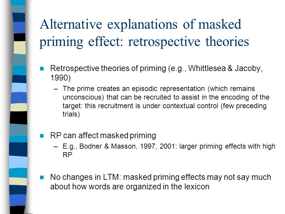 Alternative explanations of masked priming effect: retrospective theories Retrospective theories of priming (e.g., Whittlesea & Jacoby, 1990) –The prime creates an episodic representation (which remains unconscious) that can be recruited to assist in the encoding of the target: this recruitment is under contextual control (few preceding trials) RP can affect masked priming –E.g., Bodner & Masson, 1997, 2001: larger priming effects with high RP No changes in LTM: masked priming effects may not say much about how words are organized in the lexicon