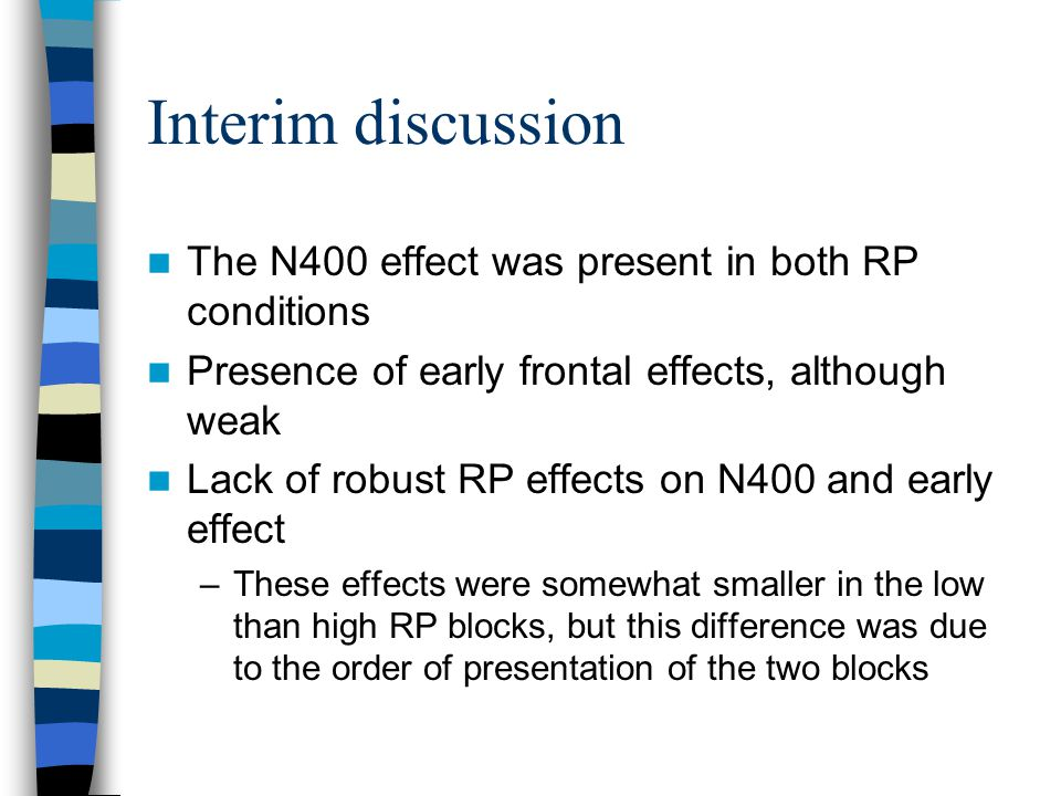 Interim discussion The N400 effect was present in both RP conditions Presence of early frontal effects, although weak Lack of robust RP effects on N400 and early effect –These effects were somewhat smaller in the low than high RP blocks, but this difference was due to the order of presentation of the two blocks