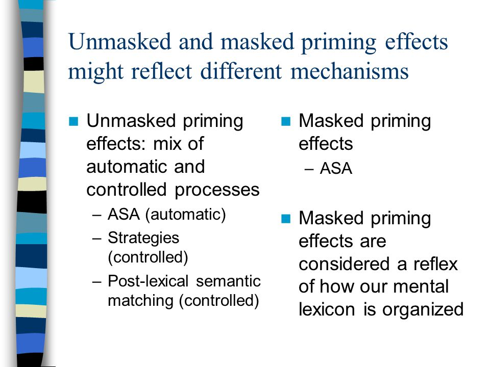 Unmasked and masked priming effects might reflect different mechanisms Unmasked priming effects: mix of automatic and controlled processes –ASA (automatic) –Strategies (controlled) –Post-lexical semantic matching (controlled) Masked priming effects –ASA Masked priming effects are considered a reflex of how our mental lexicon is organized