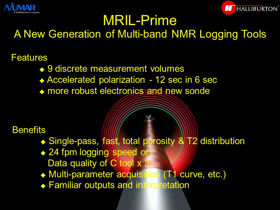 Features u 9 discrete measurement volumes u Accelerated polarization - 12 sec in 6 sec u more robust electronics and new sonde Benefits u Single-pass, fast, total porosity & T2 distribution u 24 fpm logging speed or Data quality of C tool x 3 u Multi-parameter acquisition (T1 curve, etc.)  Familiar outputs and interpretation MRIL-Prime A New Generation of Multi-band NMR Logging Tools