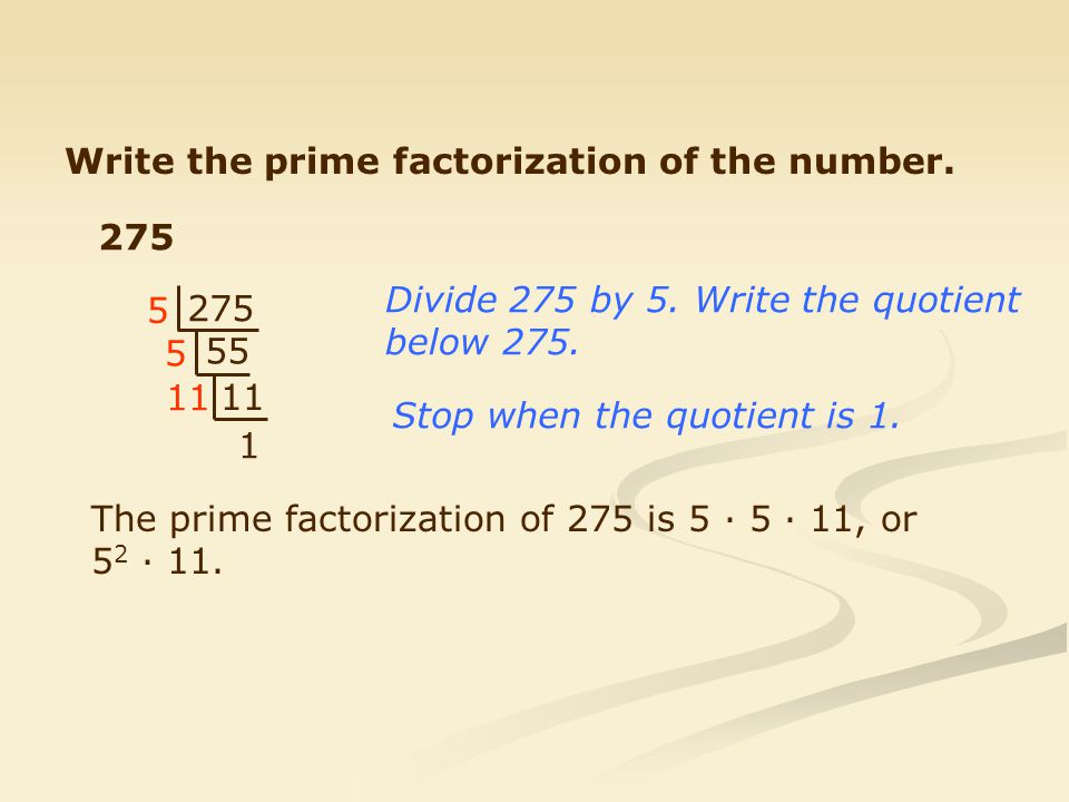 Write the prime factorization of the number.275 55 11 1 5 5 Divide 275 by 5.