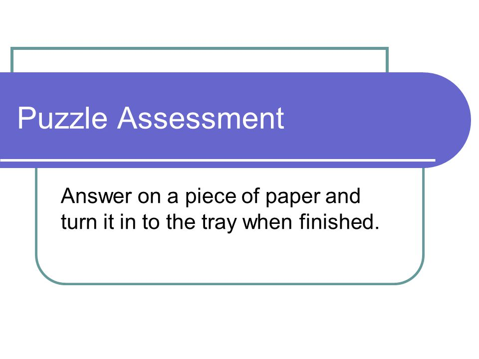 Puzzle Assessment Answer on a piece of paper and turn it in to the tray when finished.
