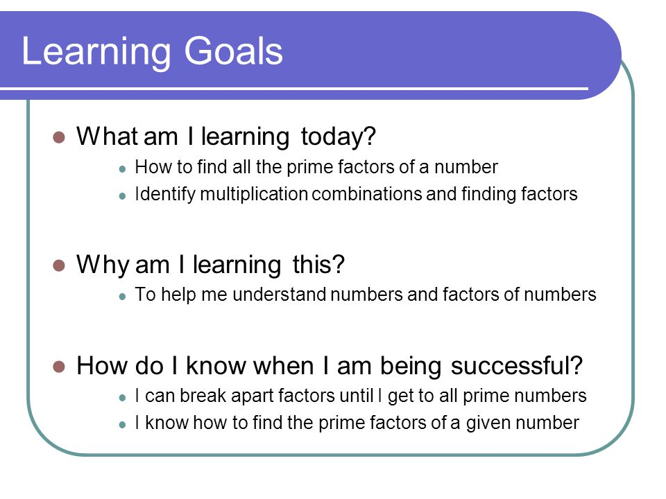 Learning Goals What am I learning today? How to find all the prime factors of a number Identify multiplication combinations and finding factors Why am