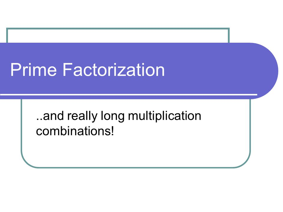 Prime Factorization..and really long multiplication combinations!