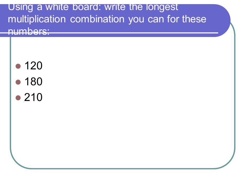 Using a white board: write the longest multiplication combination you can for these numbers: 120 180 210