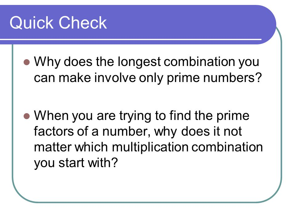Partner Work Work with your partner to find multiplication combinations with two, three, or more factors for one of these numbers: 1,200 1,800 2,100 Challenge: CAN YOU FIND THE PRIME FACTORIZATION FOR YOUR NUMBER?