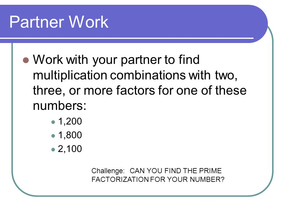 Partner Work Work with your partner to find multiplication combinations with two, three, or more factors for one of these numbers: 1,200 1,800 2,100 C