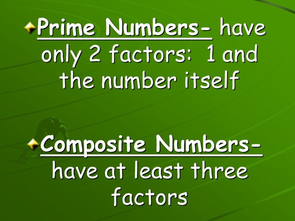 Prime Numbers- have only 2 factors: 1 and the number itself Composite Numbers- have at least three factors