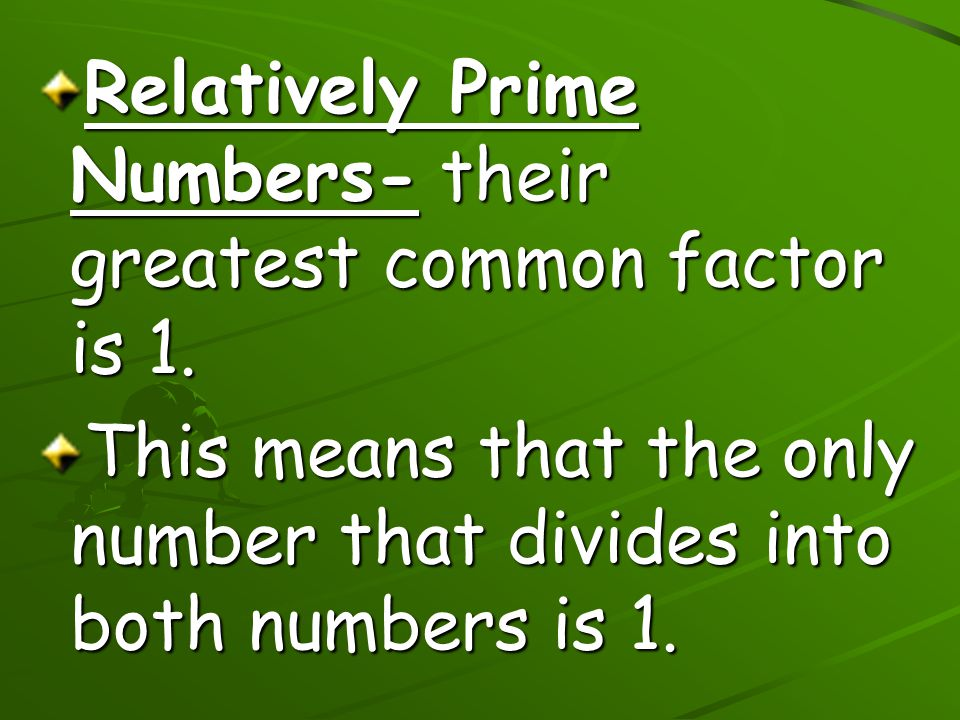 Relatively Prime Numbers- their greatest common factor is 1. This means that the only number that divides into both numbers is 1.