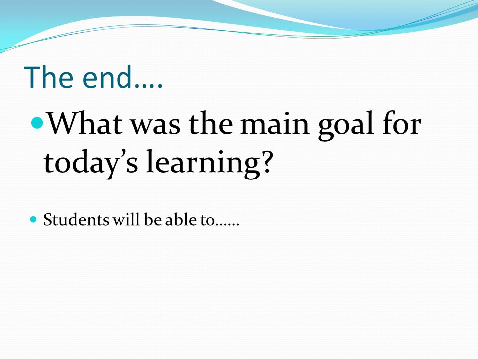 The end…. What was the main goal for today's learning? Students will be able to……