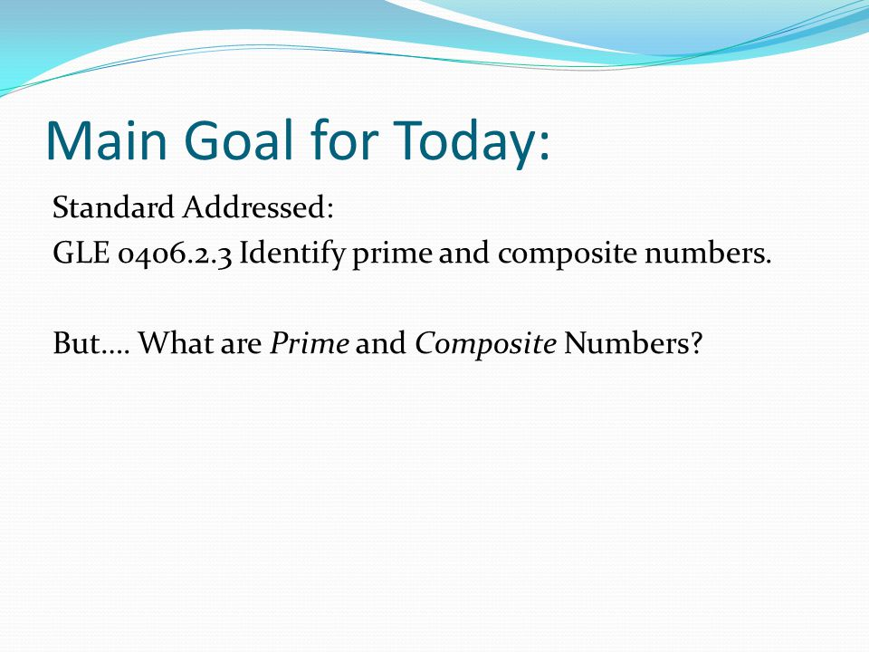Main Goal for Today: Standard Addressed: GLE 0406.2.3 Identify prime and composite numbers. But…. What are Prime and Composite Numbers?