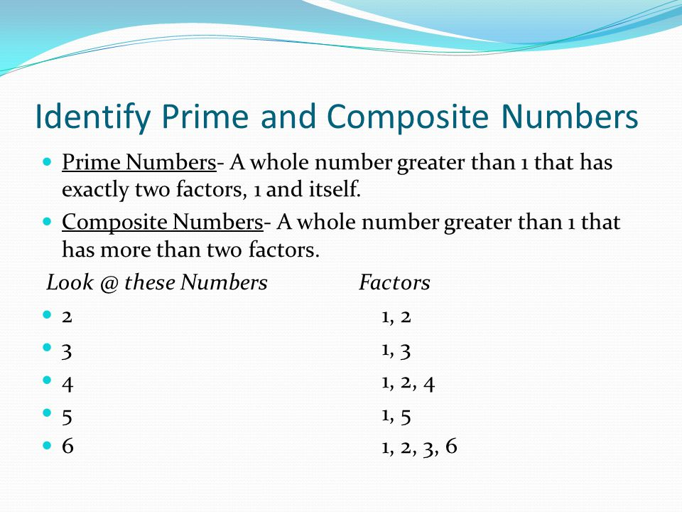 Identify Prime and Composite Numbers Prime Numbers- A whole number greater than 1 that has exactly two factors, 1 and itself. Composite Numbers- A who