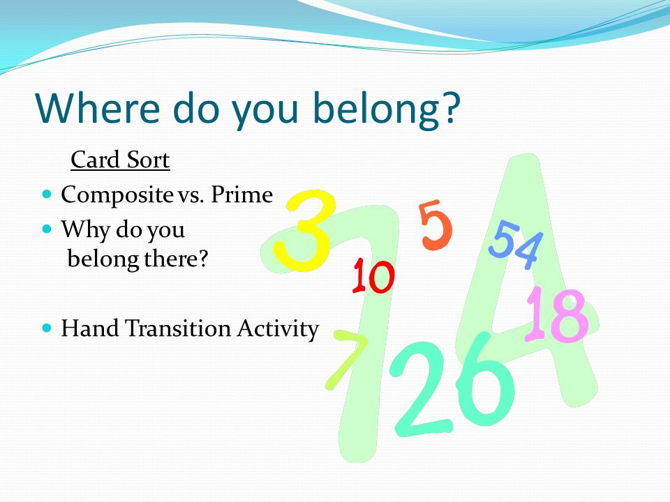 Where do you belong.Card Sort Composite vs. Prime Why do you belong there.