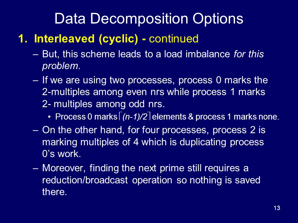 13 Data Decomposition Options 1. Interleaved (cyclic) - continued –But, this scheme leads to a load imbalance for this problem. –If we are using two p
