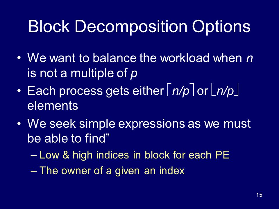 15 Block Decomposition Options We want to balance the workload when n is not a multiple of p Each process gets either  n/p  or  n/p  elements We s