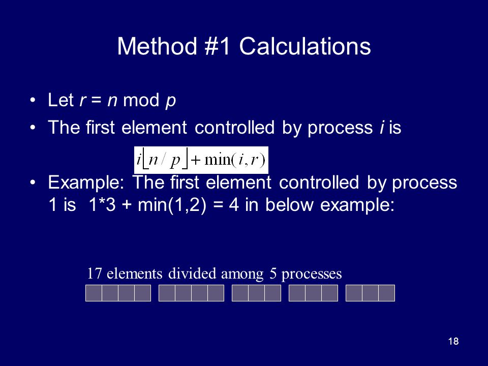 18 Method #1 Calculations Let r = n mod p The first element controlled by process i is Example: The first element controlled by process 1 is 1*3 + min