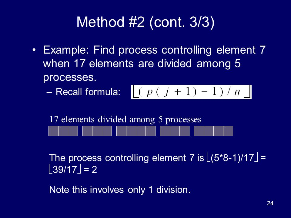 24 Method #2 (cont. 3/3) Example: Find process controlling element 7 when 17 elements are divided among 5 processes. –Recall formula: 17 elements divi
