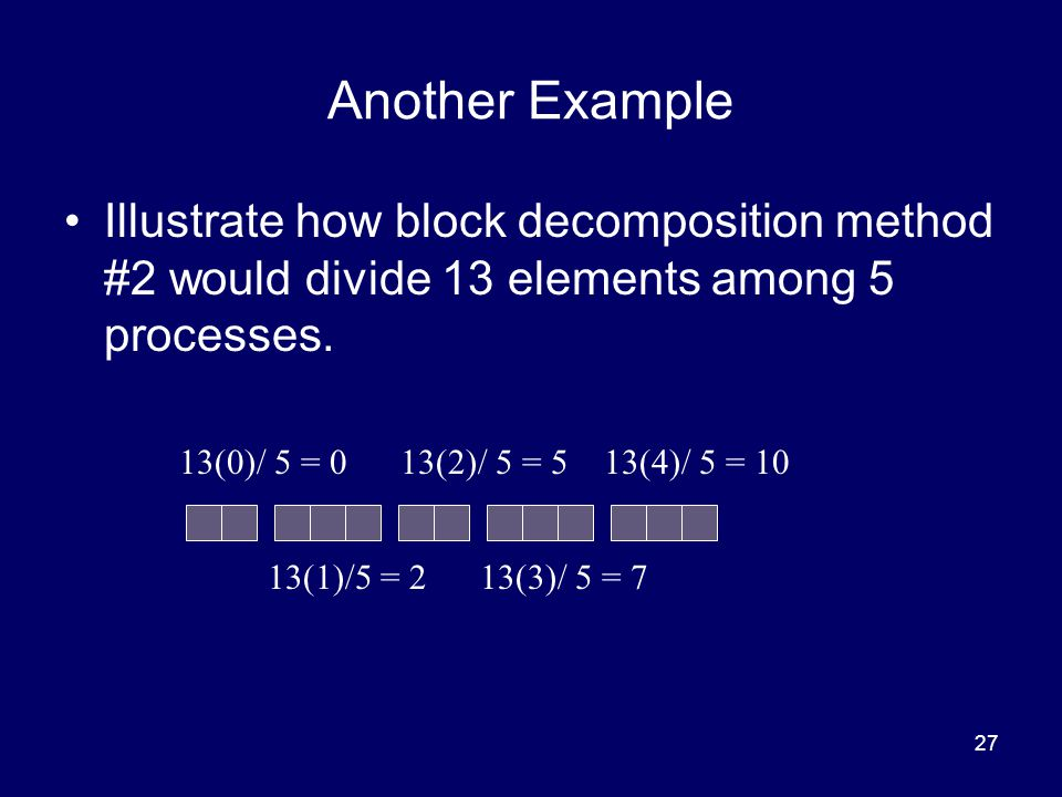27 Another Example Illustrate how block decomposition method #2 would divide 13 elements among 5 processes. 13(0)/ 5 = 0 13(1)/5 = 2 13(2)/ 5 = 5 13(3
