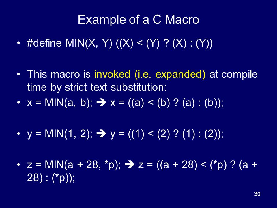 30 Example of a C Macro #define MIN(X, Y) ((X) < (Y) ? (X) : (Y)) This macro is invoked (i.e. expanded) at compile time by strict text substitution: x