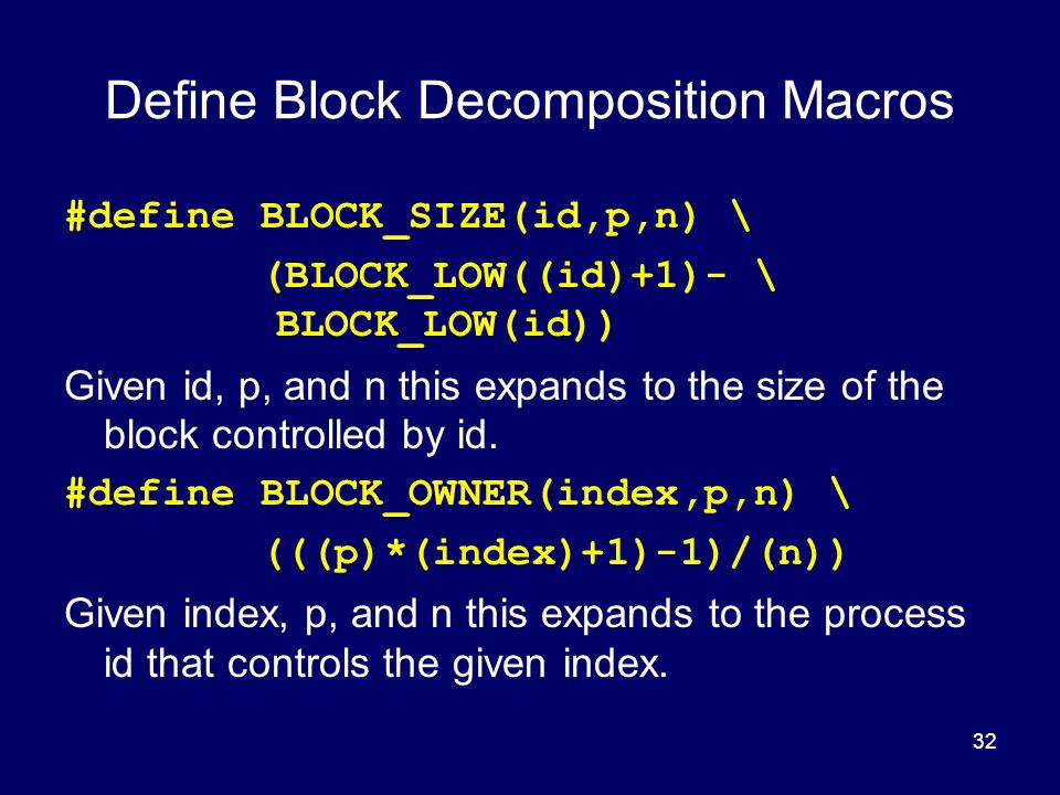 32 Define Block Decomposition Macros #define BLOCK_SIZE(id,p,n) \ (BLOCK_LOW((id)+1)- \ BLOCK_LOW(id)) Given id, p, and n this expands to the size of
