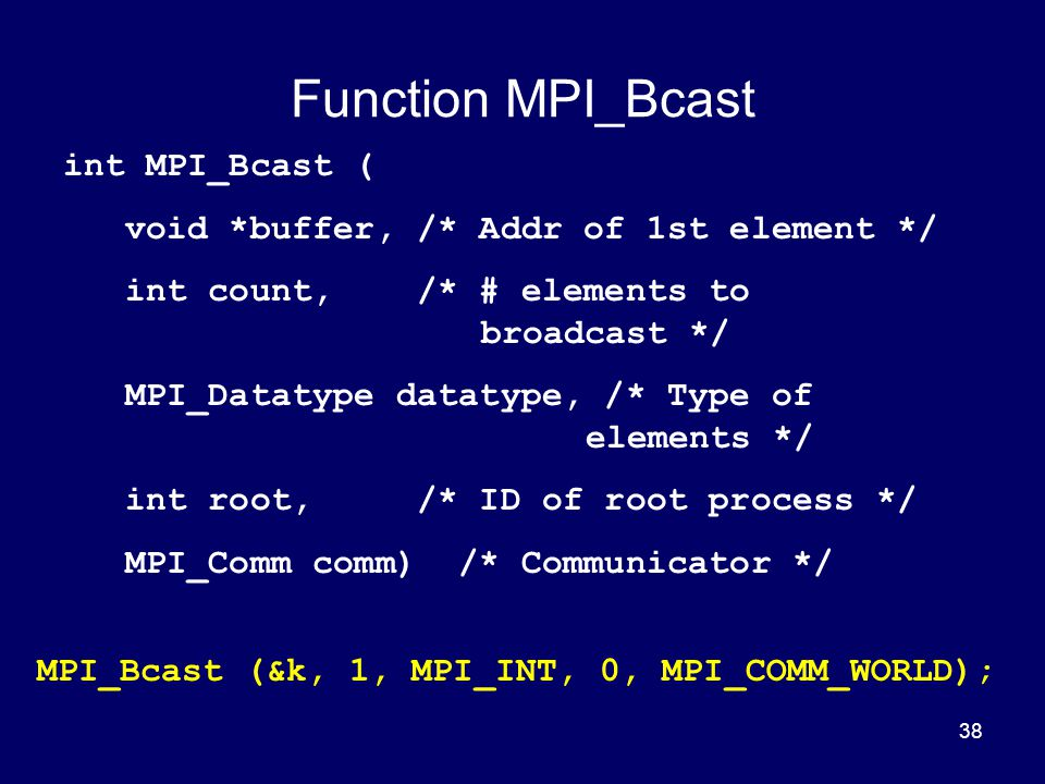 38 Function MPI_Bcast int MPI_Bcast ( void *buffer, /* Addr of 1st element */ int count, /* # elements to broadcast */ MPI_Datatype datatype, /* Type