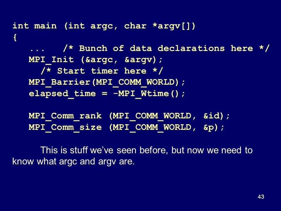 43 int main (int argc, char *argv[]) {... /* Bunch of data declarations here */ MPI_Init (&argc, &argv); /* Start timer here */ MPI_Barrier(MPI_COMM_W