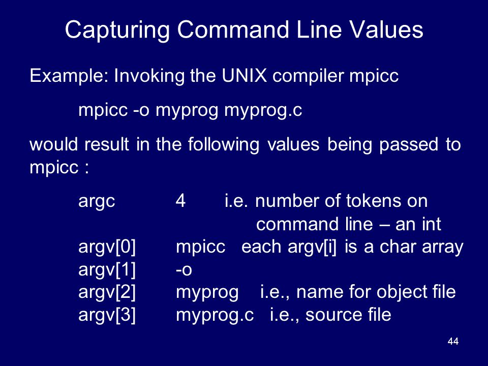 44 Capturing Command Line Values Example: Invoking the UNIX compiler mpicc mpicc -o myprog myprog.c would result in the following values being passed
