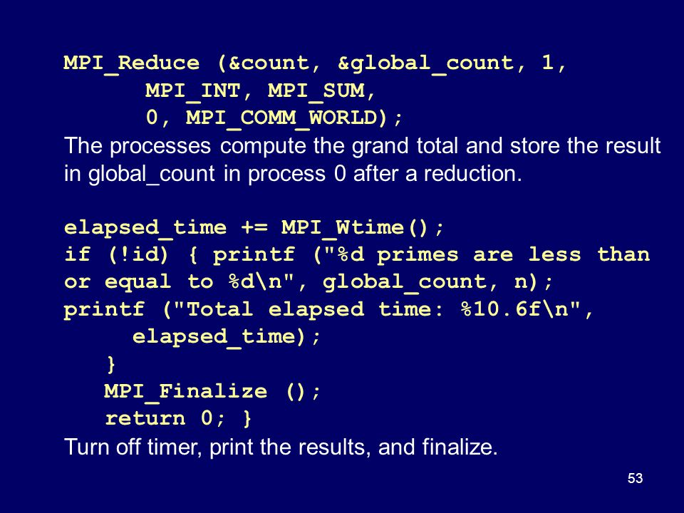 53 MPI_Reduce (&count, &global_count, 1, MPI_INT, MPI_SUM, 0, MPI_COMM_WORLD); The processes compute the grand total and store the result in global_co