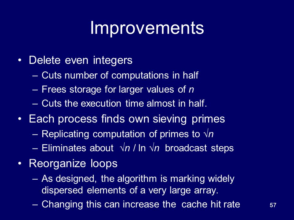 57 Improvements Delete even integers –Cuts number of computations in half –Frees storage for larger values of n –Cuts the execution time almost in hal