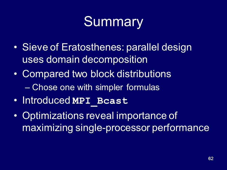 62 Summary Sieve of Eratosthenes: parallel design uses domain decomposition Compared two block distributions –Chose one with simpler formulas Introduc