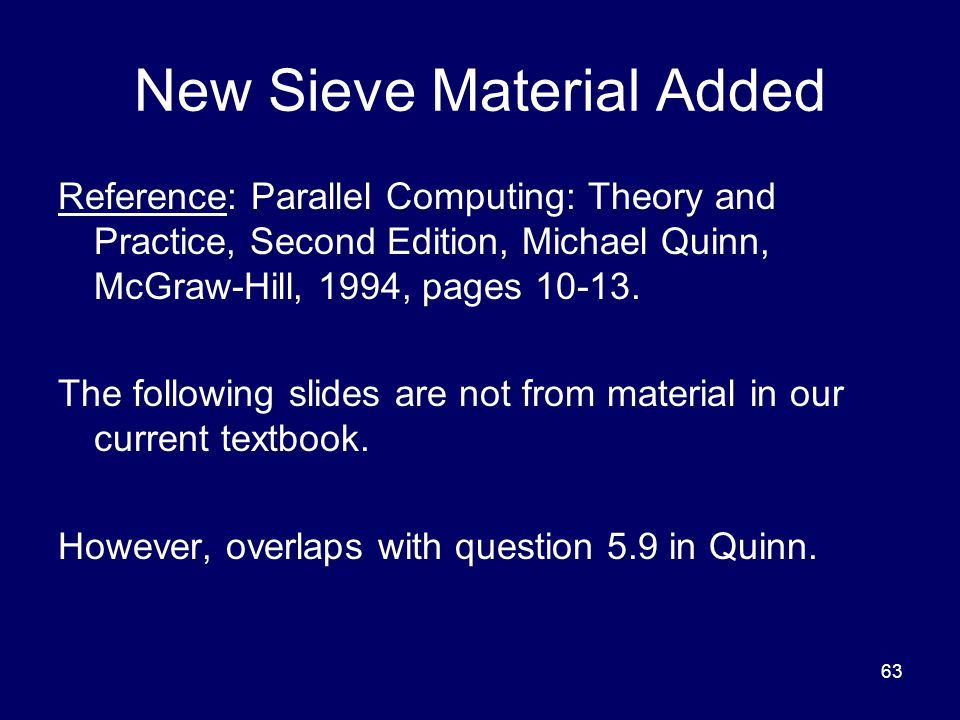 63 New Sieve Material Added Reference: Parallel Computing: Theory and Practice, Second Edition, Michael Quinn, McGraw-Hill, 1994, pages 10-13. The fol