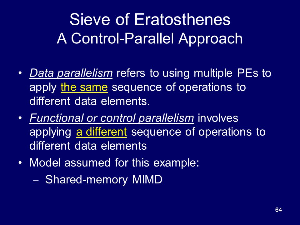 64 Sieve of Eratosthenes A Control-Parallel Approach Data parallelism refers to using multiple PEs to apply the same sequence of operations to differe