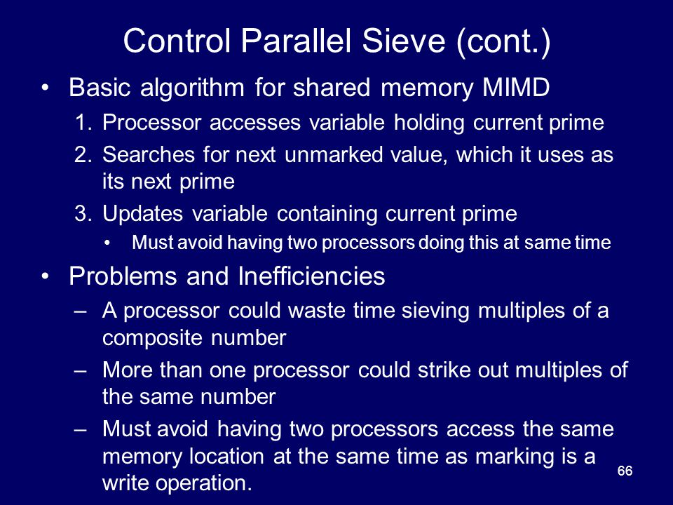 66 Control Parallel Sieve (cont.) Basic algorithm for shared memory MIMD 1.Processor accesses variable holding current prime 2.Searches for next unmar