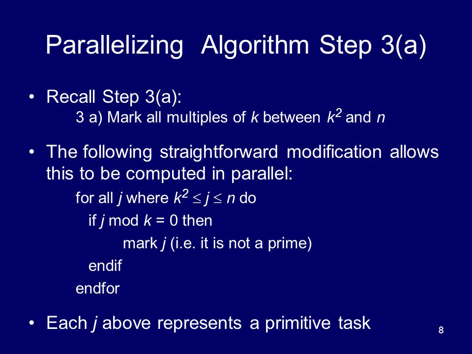 8 Parallelizing Algorithm Step 3(a) Recall Step 3(a): 3 a) Mark all multiples of k between k 2 and n The following straightforward modification allows