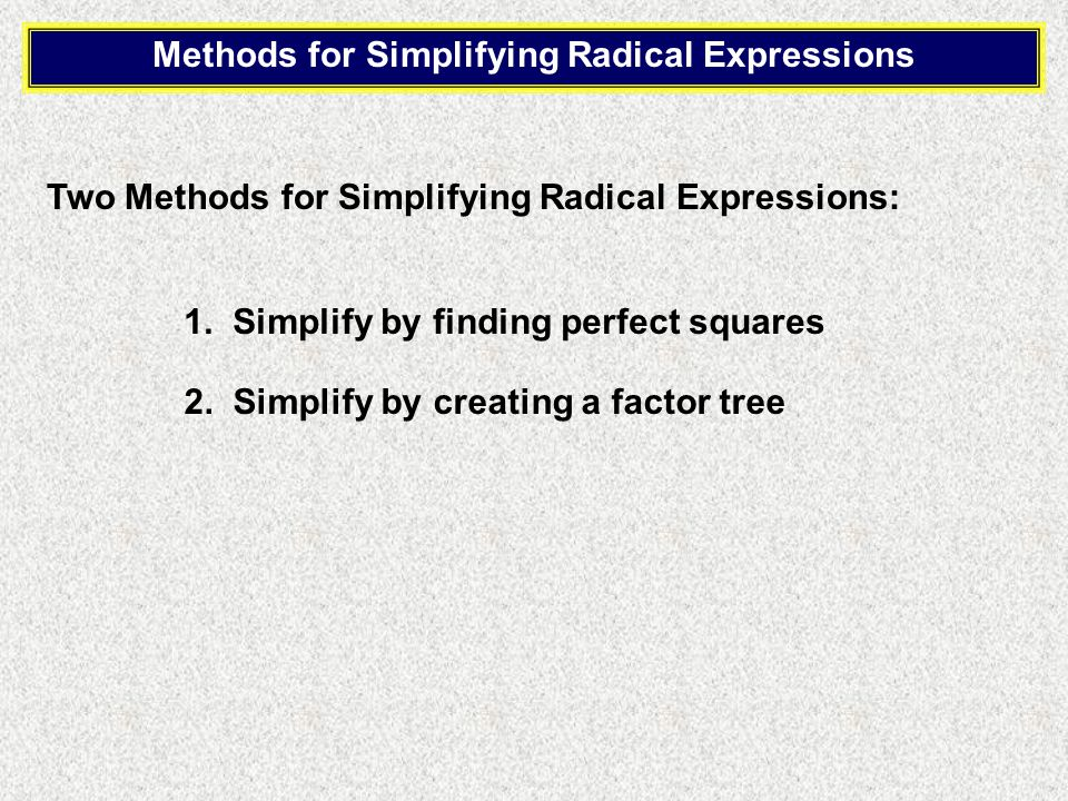 Methods for Simplifying Radical Expressions Two Methods for Simplifying Radical Expressions: 1.