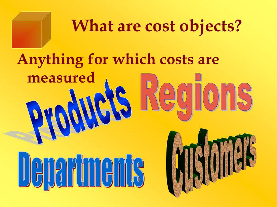 What are cost objects? Anything for which costs are measured