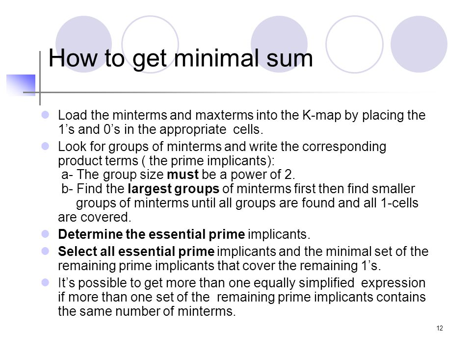 12 How to get minimal sum Load the minterms and maxterms into the K-map by placing the 1's and 0's in the appropriate cells.