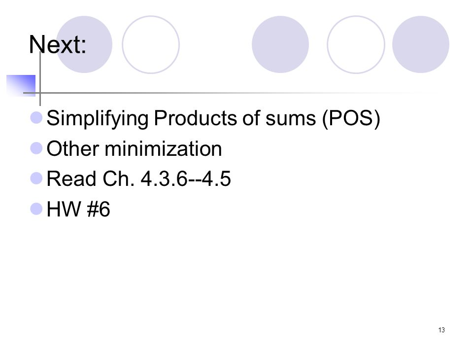 13 Next: Simplifying Products of sums (POS) Other minimization Read Ch. 4.3.6--4.5 HW #6