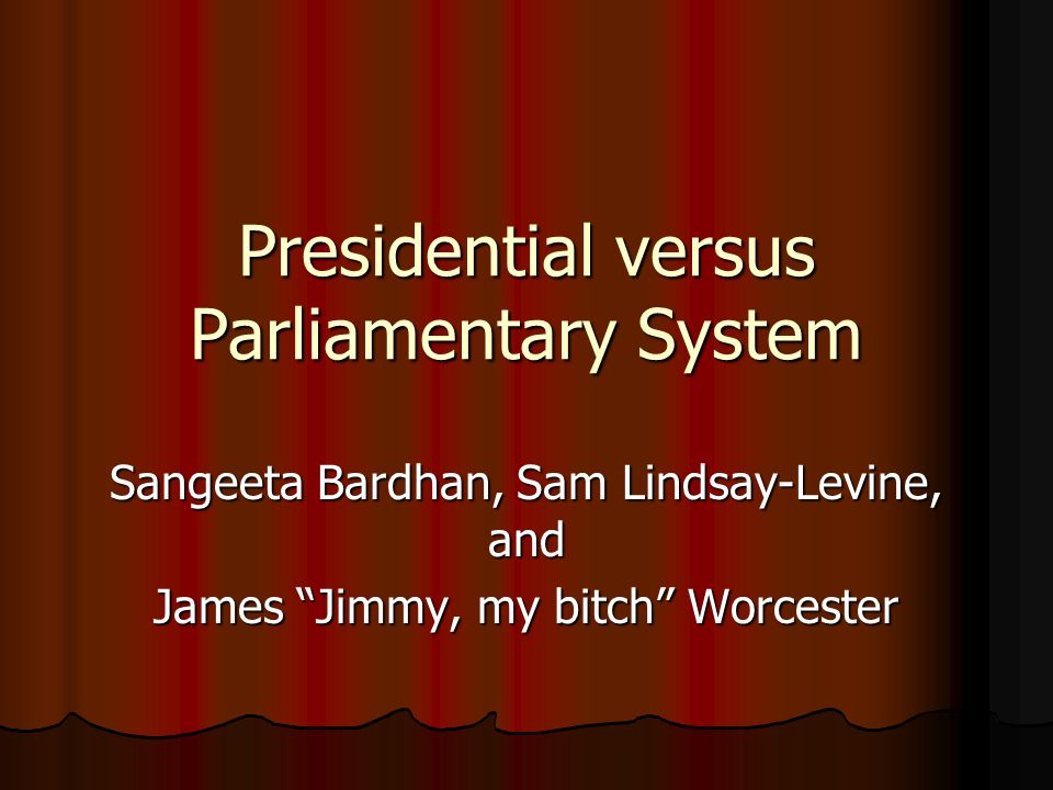 "Presidential versus Parliamentary System Sangeeta Bardhan, Sam Lindsay-Levine, and James ""Jimmy, my bitch"" Worcester"