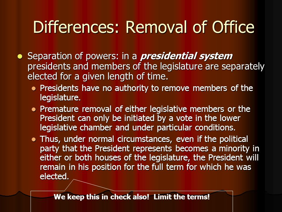 Differences: Removal of Office Differences: Removal of Office Separation of powers: in a presidential system presidents and members of the legislature