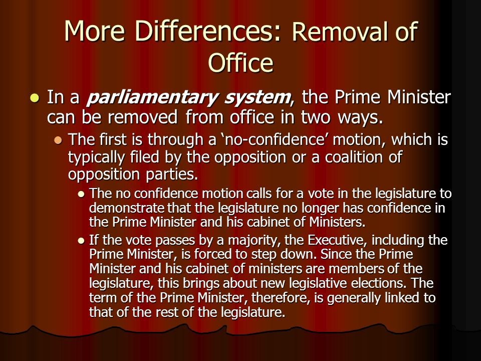 More Differences: Removal of Office In a parliamentary system, the Prime Minister can be removed from office in two ways. In a parliamentary system, t