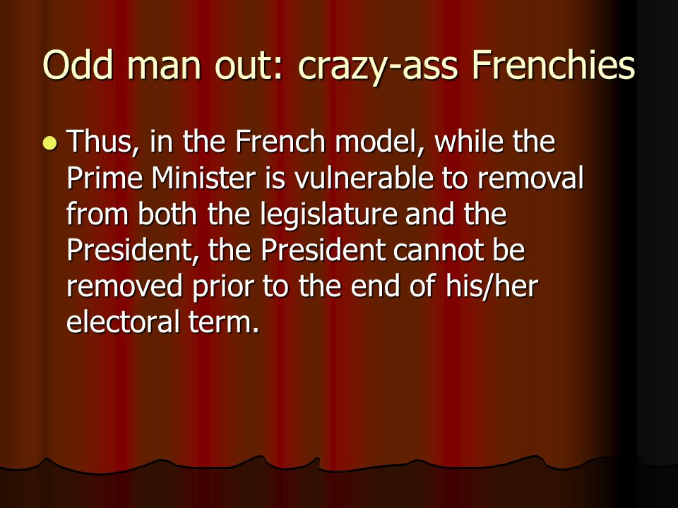 Odd man out: crazy-ass Frenchies Thus, in the French model, while the Prime Minister is vulnerable to removal from both the legislature and the Presid