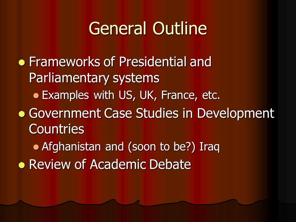 General Outline Frameworks of Presidential and Parliamentary systems Frameworks of Presidential and Parliamentary systems Examples with US, UK, France