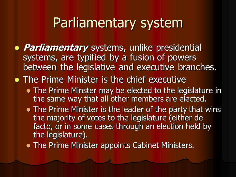 Parliamentary system Parliamentary systems, unlike presidential systems, are typified by a fusion of powers between the legislative and executive bran