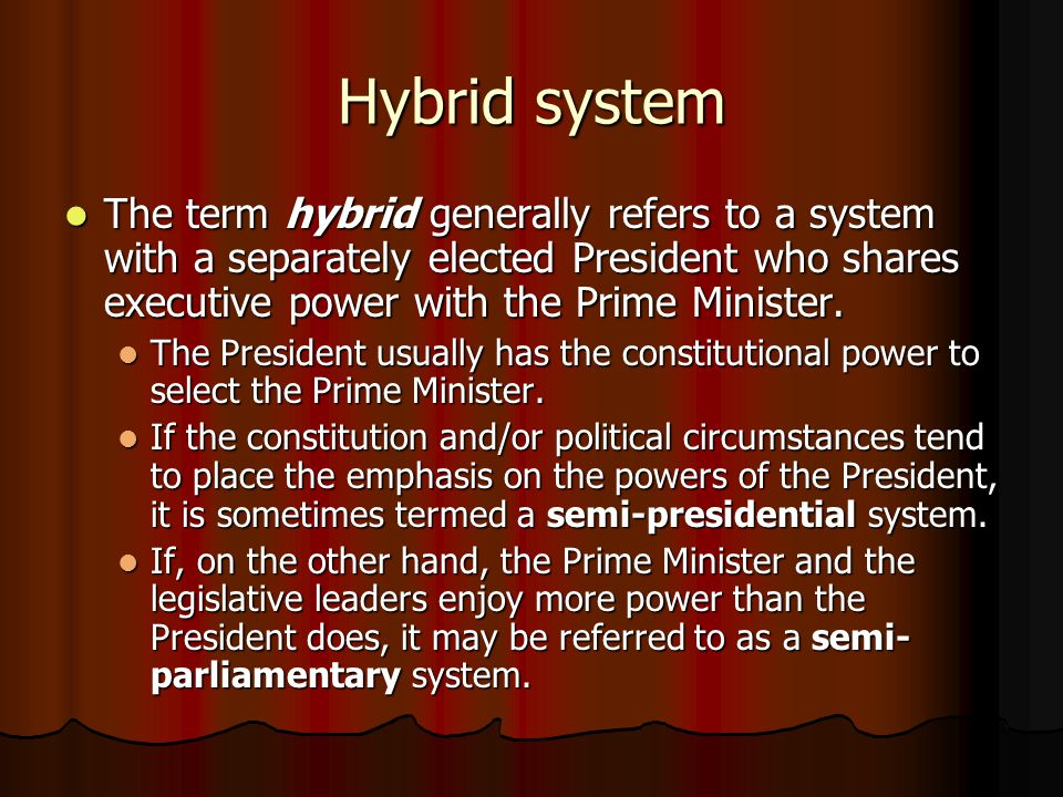 Hybrid system The term hybrid generally refers to a system with a separately elected President who shares executive power with the Prime Minister. The