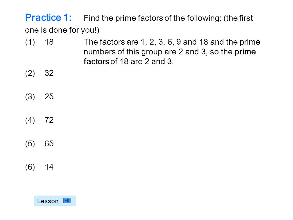 Practice 1: Find the prime factors of the following: (the first one is done for you!) (1)18The factors are 1, 2, 3, 6, 9 and 18 and the prime numbers