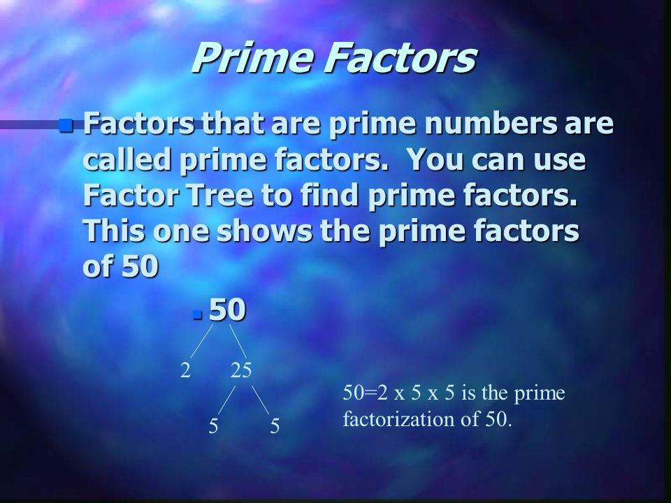 Prime Factors n Factors that are prime numbers are called prime factors.